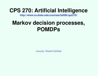 CPS 270: Artificial Intelligence http://www.cs.duke.edu/courses/fall08/cps270/ Markov decision processes, POMDPs