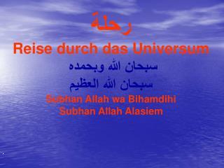 رحلة Reise durch das Universum سبحان الله وبحمده  سبحان الله العظيم Subhan Allah wa Bihamdihi Subhan Allah Alasiem