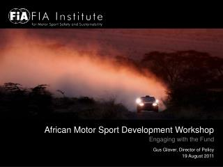 African Motor Sport Development Workshop Engaging with the Fund Gus Glover, Director of Policy 19 August 2011