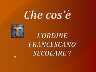 L'ORDINE FRANCESCANO SECOLARE ( già Terz'Ordine Francescano )