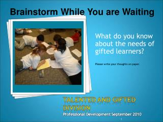What do you know about the needs of gifted learners? Please write your thoughts on paper.