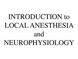 INTRODUCTION to LOCAL ANESTHESIA and NEUROPHYSIOLOGY