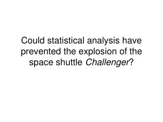 Could statistical analysis have prevented the explosion of the space shuttle  Challenger ?