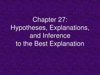 Chapter 27: Hypotheses, Explanations, and Inference  to the Best Explanation