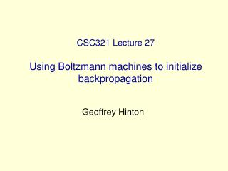 CSC321 Lecture 27 Using Boltzmann machines to initialize backpropagation