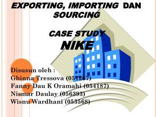 EXPORTING, IMPORTING   DAN  SOURCING CASE STUDY NIKE