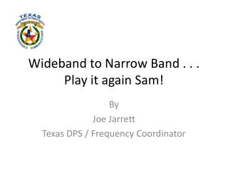 Wideband to Narrow Band . . . Play it again Sam!
