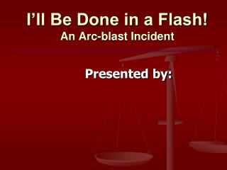 I'll Be Done in a Flash! An Arc-blast Incident