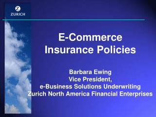 E-Commerce  Insurance Policies Barbara Ewing Vice President, e-Business Solutions Underwriting Zurich North America Fin