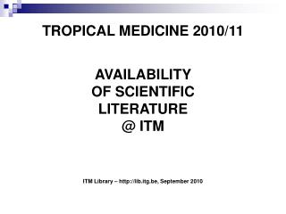 TROPICAL MEDICINE 2010/11 AVAILABILITY  OF SCIENTIFIC  LITERATURE  @ ITM ITM Library – http://lib.itg.be, September 201