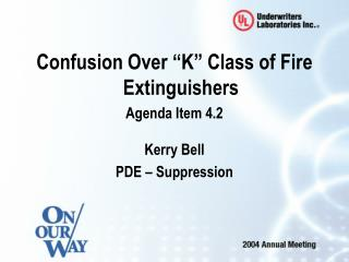 "Confusion Over ""K"" Class of Fire Extinguishers Agenda Item 4.2 Kerry Bell PDE – Suppression"