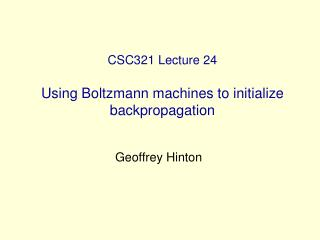 CSC321 Lecture 24 Using Boltzmann machines to initialize backpropagation