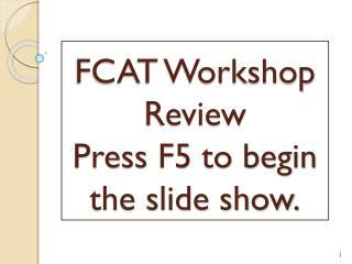 FCAT Workshop Review Press F5 to begin the slide show.