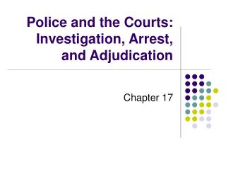 Police and the Courts: Investigation, Arrest, and Adjudication