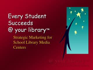Every Student  Succeeds  @ your library ™
