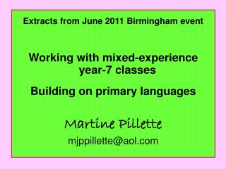 Extracts from June 2011 Birmingham event Working with mixed-experience year-7 classes Building on primary languages Mar