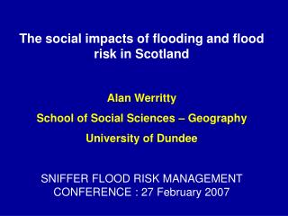 The social impacts of flooding and flood risk in Scotland Alan Werritty School of Social Sciences – Geography Universit