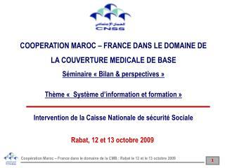 COOPERATION MAROC – FRANCE DANS LE DOMAINE DE LA COUVERTURE MEDICALE DE BASE Séminaire « Bilan & perspectives » Thème «
