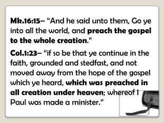 "Mk.16:15 – ""And he said unto them, Go ye into all the world, and  preach the gospel to the whole creation ."""