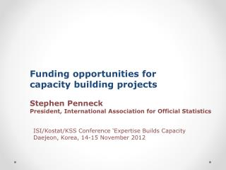 Funding opportunities for  capacity building projects Stephen Penneck President, International Association for Official
