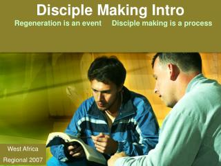 Disciple Making Intro       Regeneration is an event     Disciple making is a process