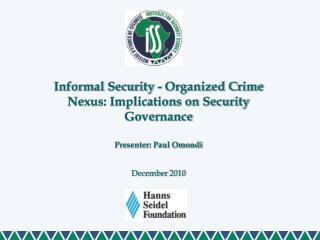 Informal Security - Organized Crime Nexus: Implications on Security Governance  Presenter: Paul Omondi December 2010