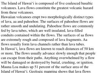 The Island of Hawai'i is composed of five coalesced basaltic volcanoes. Lava flows constitute the greatest volcanic haz