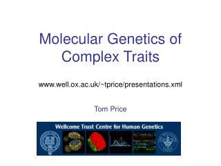 Molecular Genetics of Complex Traits www.well.ox.ac.uk/~tprice/presentations.xml