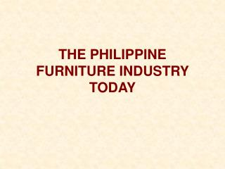 THE PHILIPPINE FURNITURE INDUSTRY TODAY