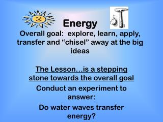 "Energy Overall goal:  explore, learn, apply, transfer and ""chisel"" away at the big ideas"