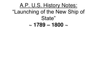 "A.P. U.S. History Notes: ""Launching of the New Ship of State"" ~ 1789 – 1800 ~"