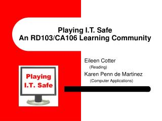 Playing I.T. Safe An RD103/CA106 Learning Community