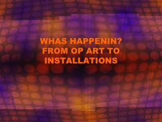 WHAS HAPPENIN? FROM OP ART TO INSTALLATIONS