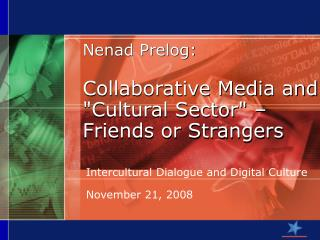 "Nenad  P relo g : Collaborative Media and ""Cultural Sector"" – Friends or Strangers"