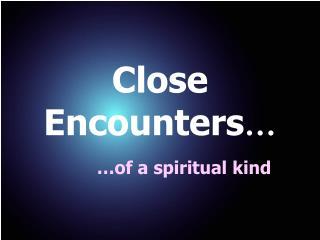 Close Encounters …