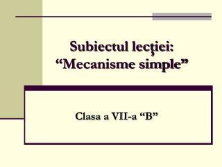"""Subiectul lecţiei: """"Mecanisme simple"""""""