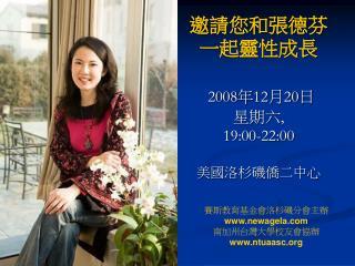 邀請您和張德芬一起靈性成長 2008 年 12 月 20 日 星期六 , 19:00-22:00  美國洛杉磯僑二中心
