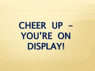 cheer  up  - you're  on display!
