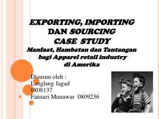EXPORTING, IMPORTING   DAN  SOURCING CASE  STUDY Manfaat ,  Hambatan dan Tantangan bagi  Apparel  retail industry di Am