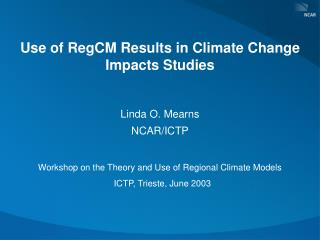 Use of RegCM Results in Climate Change Impacts Studies  Linda O. Mearns  NCAR/ICTP Workshop on the Theory and Use of Re