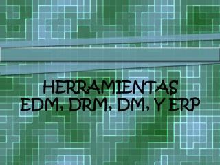 HERRAMIENTAS   EDM, DRM,  DM ,  Y  ERP