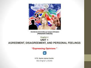 "English 4 UNIT 1 AGREEMENT, DISAGREEMENT, AND PERSONAL FEELINGS ""Expressing Opinions ""  E.T.E . Karim Juárez  Cortés. I"
