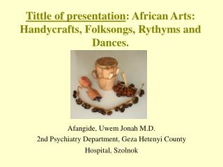 Tittle of presentation : African Arts: Handycrafts, Folksongs, Rythyms and Dances.