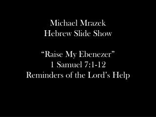 "Michael Mrazek Hebrew Slide Show ""Raise My Ebenezer"" 1 Samuel 7:1-12 Reminders of the Lord's Help"
