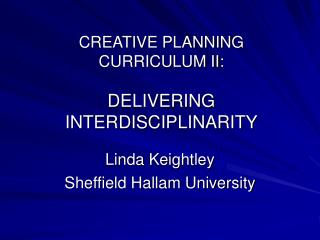 CREATIVE PLANNING CURRICULUM II: DELIVERING INTERDISCIPLINARITY