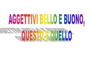 AGGETTIVI BELLO E BUONO, QUESTO E QUELLO