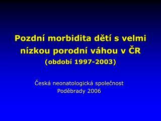 Pozdní morbidita dětí s velmi nízkou porodní váhou v ČR   (období 1997-2003)