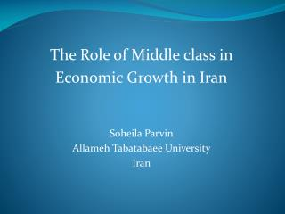 The Role of Middle class in  Economic Growth in Iran Soheila Parvin Allameh Tabatabaee University Iran
