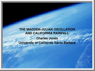 THE MADDEN-JULIAN OSCILLATION AND CALIFORNIA RAINFALL Charles Jones University of California Santa Barbara