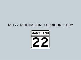 MD 22 MULTIMODAL CORRIDOR STUDY